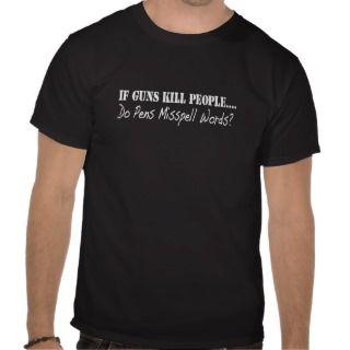 If Guns Kill PeopleDo Pens Misspell Words? T shirts