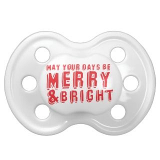 May your days be MERRY and Bright Pacifiers