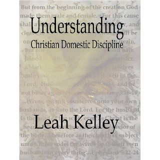 Understanding Christian Domestic Discipline eBook: Leah Kelley: