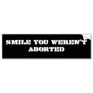Smile You Werent Aborted Bumper Sticker