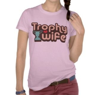Trophy Wife T shirts