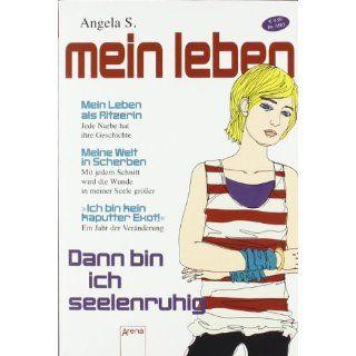 Dann bin ich seelenruhig: Mein Leben als Ritzerin: Angela S