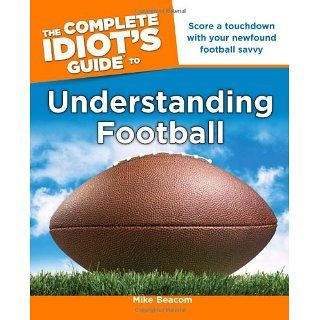 The Complete Idiots Guide to Understanding Football Mike Beacom
