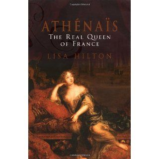 Athenais, the Real Queen of France: A Biography of Madame De Montespan