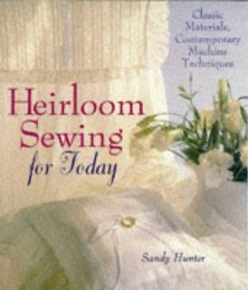 Heirloom Sewing for Today Classic Materials, Contemporary Machine